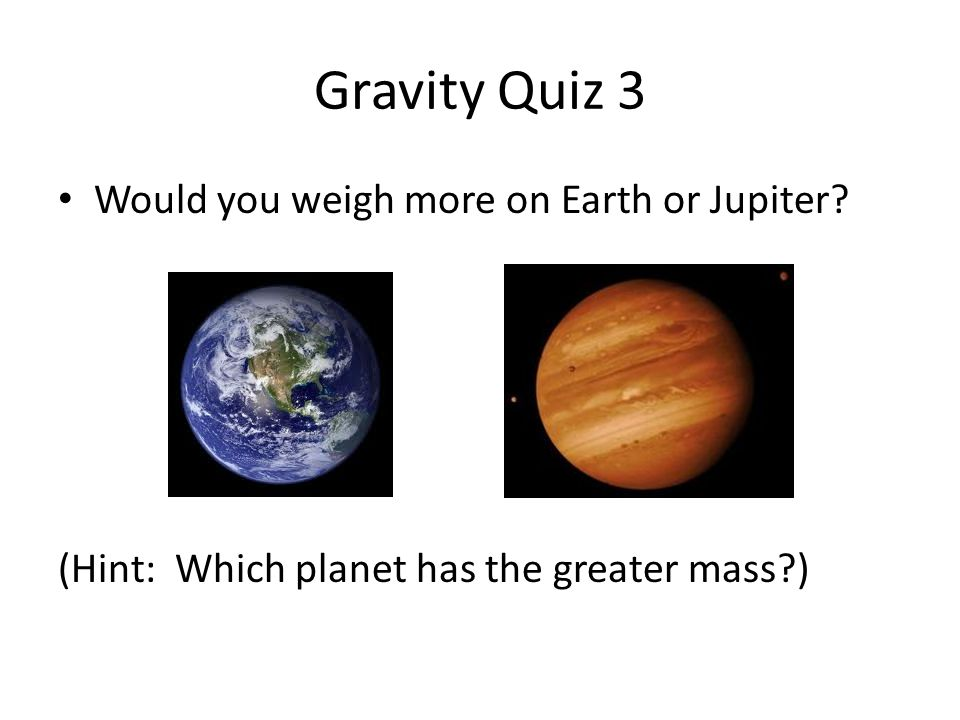 Gravity Quiz 3 Would you weigh more on Earth or Jupiter