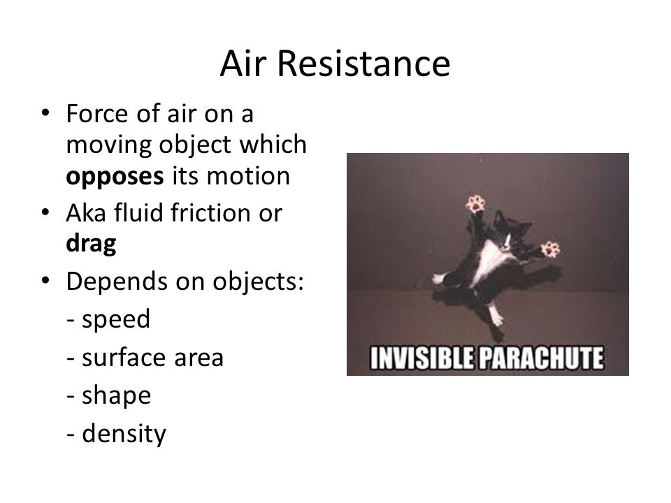Air Resistance Force of air on a moving object which opposes its motion. Aka fluid friction or drag.