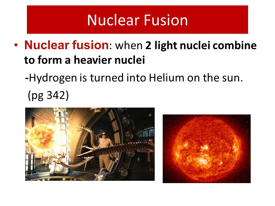 Nuclear Fusion Nuclear fusion: when 2 light nuclei combine to form a heavier nuclei. -Hydrogen is turned into Helium on the sun.
