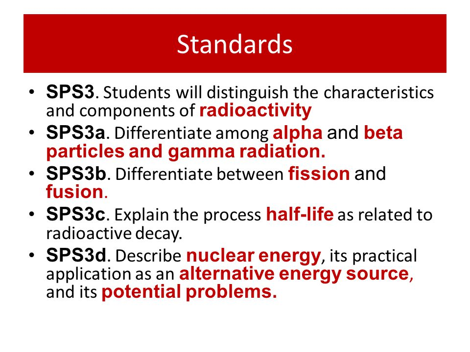 Standards SPS3. Students will distinguish the characteristics and components of radioactivity.