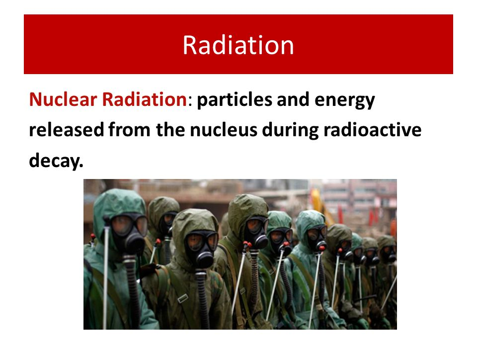 Radiation Nuclear Radiation: particles and energy released from the nucleus during radioactive decay.