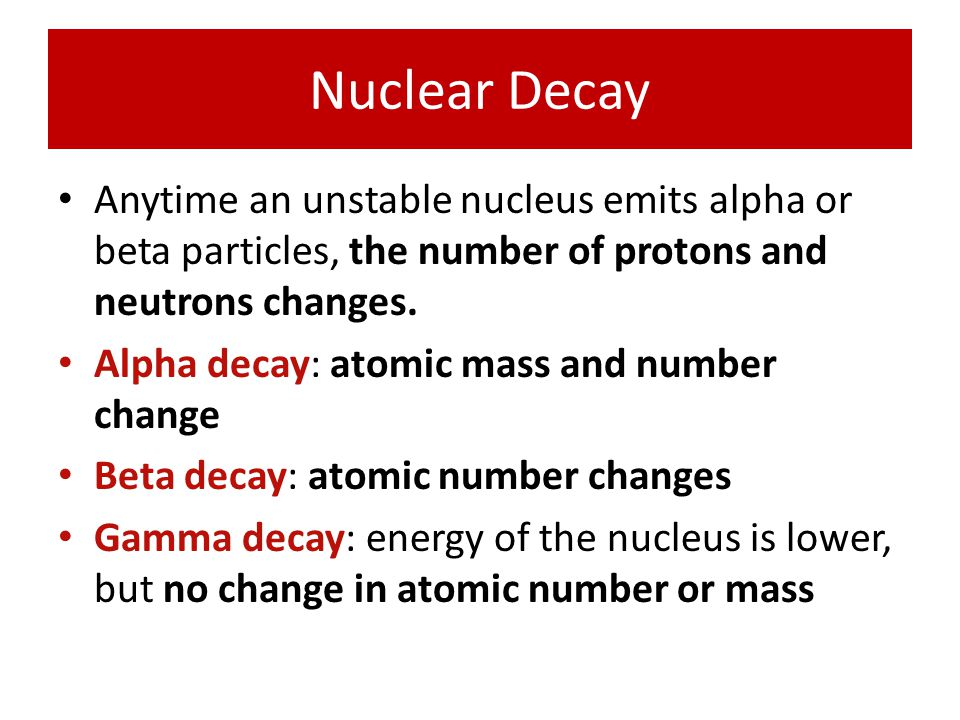 Nuclear Decay Anytime an unstable nucleus emits alpha or beta particles, the number of protons and neutrons changes.