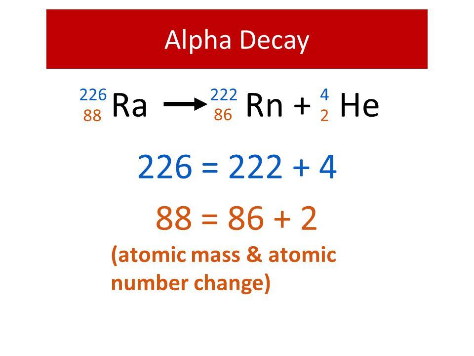 + Ra He Rn 226 = 222 + 4 88 = 86 + 2 Alpha Decay