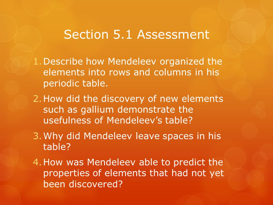 Section 5.1 Assessment Describe how Mendeleev organized the elements into rows and columns in his periodic table.