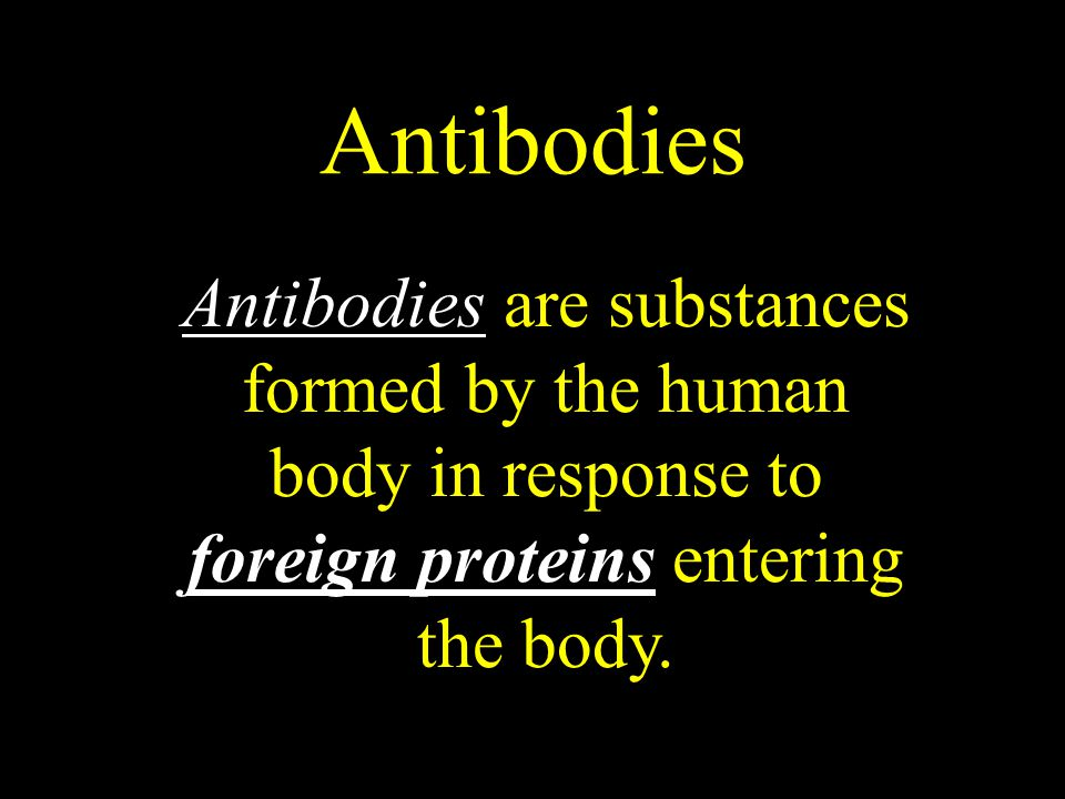 Antibodies Antibodies are substances formed by the human body in response to foreign proteins entering the body.
