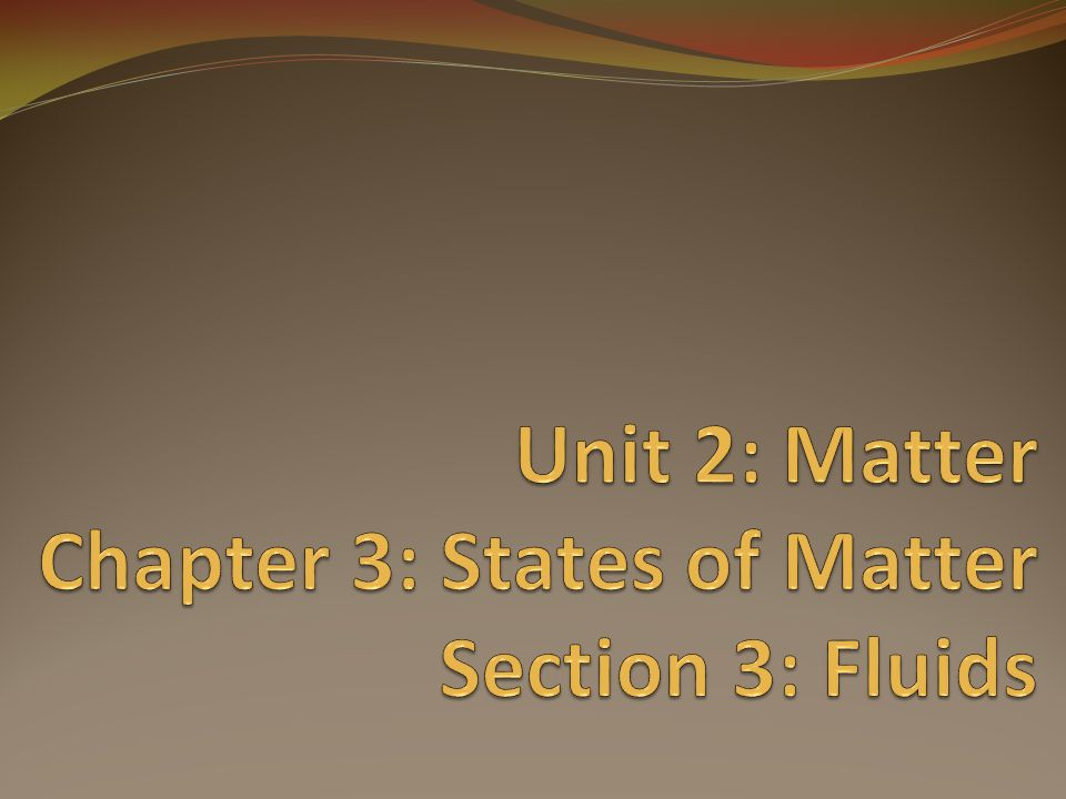 Unit 2: Matter Chapter 3: States of Matter Section 3: Fluids