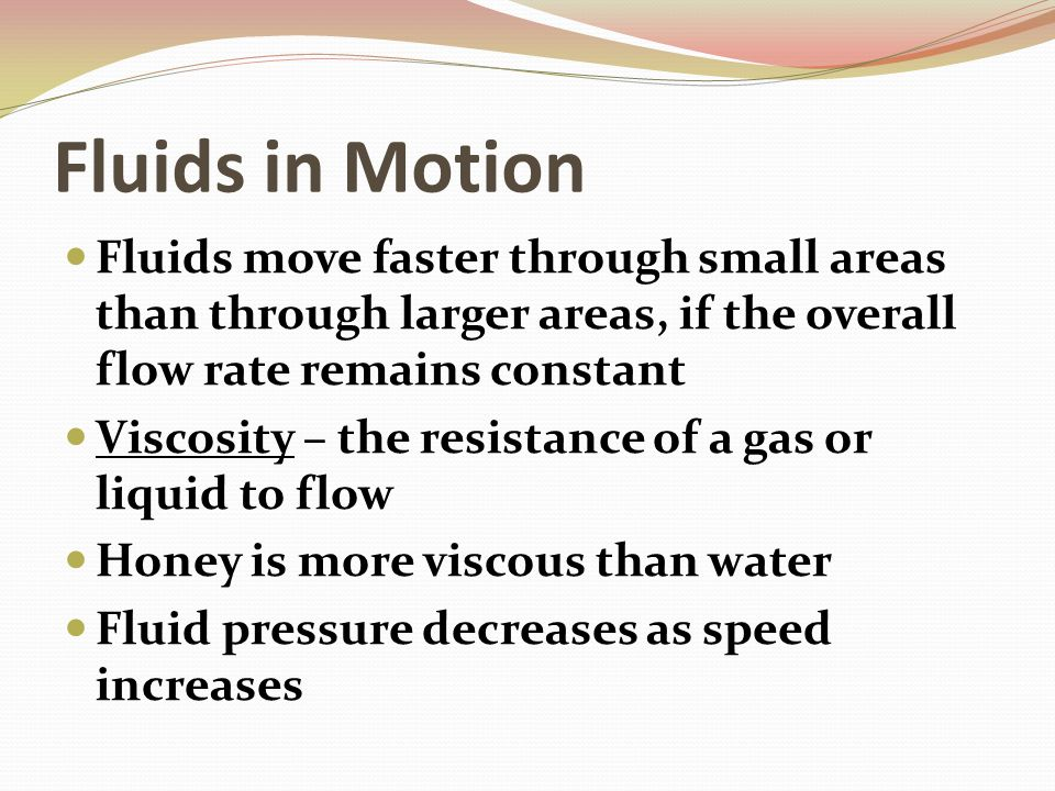 Fluids in Motion Fluids move faster through small areas than through larger areas, if the overall flow rate remains constant.