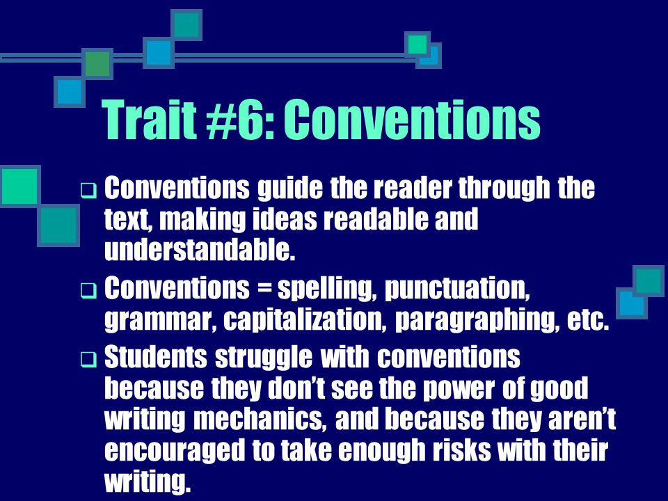 Trait #6: Conventions Conventions guide the reader through the text, making ideas readable and understandable.