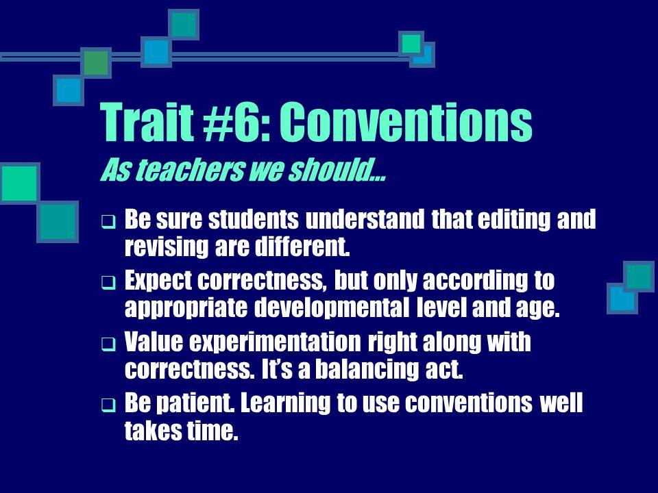 Trait #6: Conventions As teachers we should…
