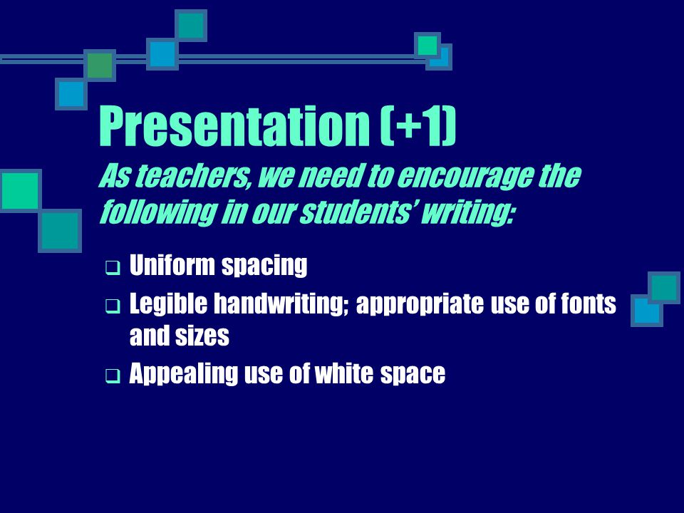 Presentation (+1) As teachers, we need to encourage the following in our students' writing: