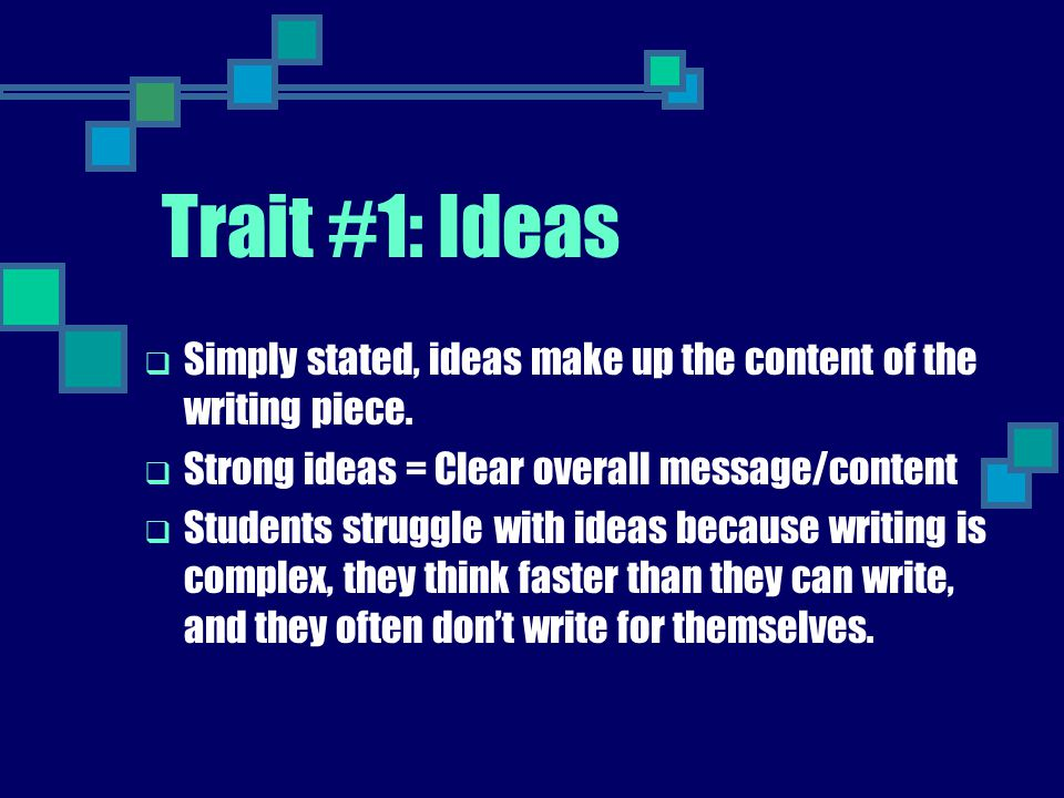 Trait #1: Ideas Simply stated, ideas make up the content of the writing piece. Strong ideas = Clear overall message/content.