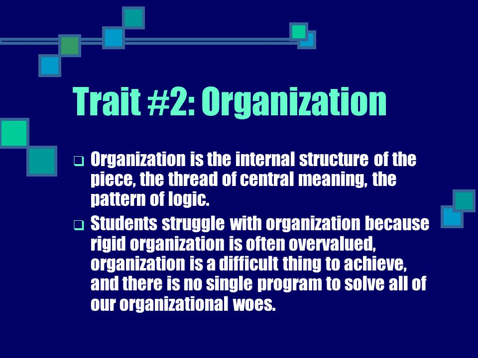 Trait #2: Organization Organization is the internal structure of the piece, the thread of central meaning, the pattern of logic.