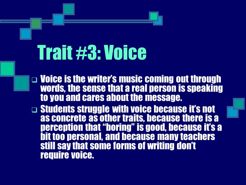 Trait #3: Voice Voice is the writer's music coming out through words, the sense that a real person is speaking to you and cares about the message.