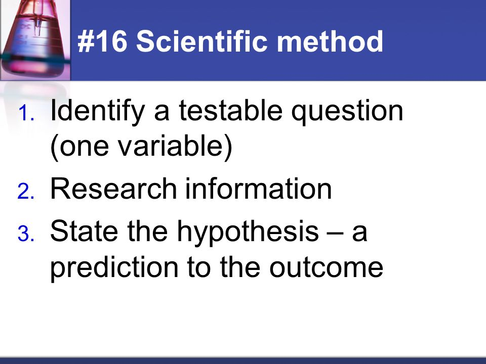 #16 Scientific method Identify a testable question (one variable) Research information.