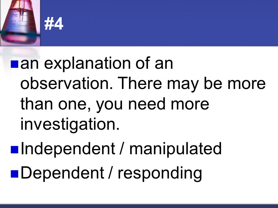 #4 an explanation of an observation. There may be more than one, you need more investigation. Independent / manipulated.