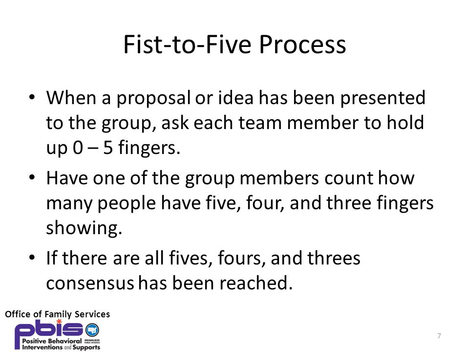 Fist-to-Five Process When a proposal or idea has been presented to the group, ask each team member to hold up 0 – 5 fingers.