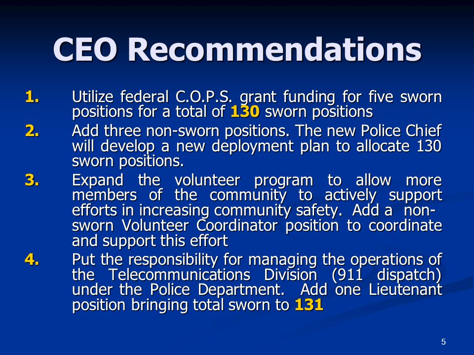 CEO Recommendations 1. Utilize federal C.O.P.S. grant funding for five sworn positions for a total of 130 sworn positions.