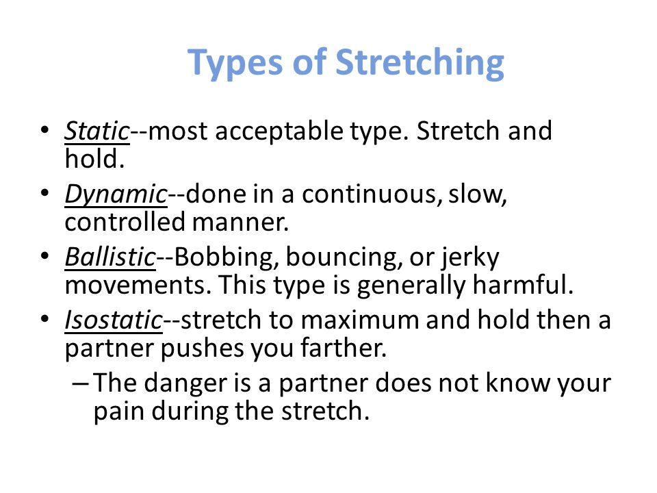 Types of Stretching Static--most acceptable type. Stretch and hold.