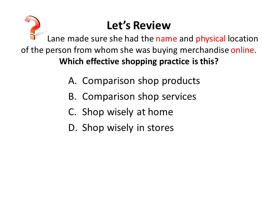 Let's Review Lane made sure she had the name and physical location of the person from whom she was buying merchandise online. Which effective shopping practice is this