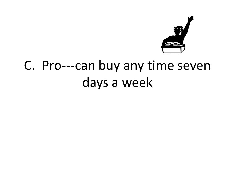 C. Pro---can buy any time seven days a week