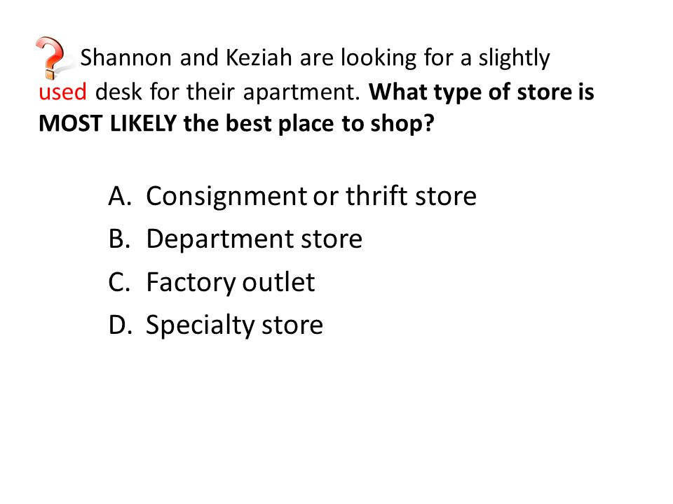 Shannon and Keziah are looking for a slightly used desk for their apartment. What type of store is MOST LIKELY the best place to shop
