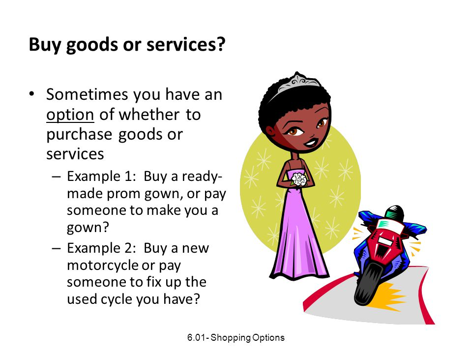 Buy goods or services Sometimes you have an option of whether to purchase goods or services.