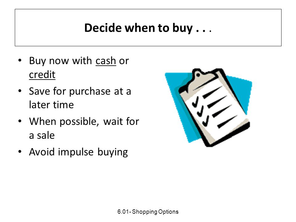 Decide when to buy . . . Buy now with cash or credit