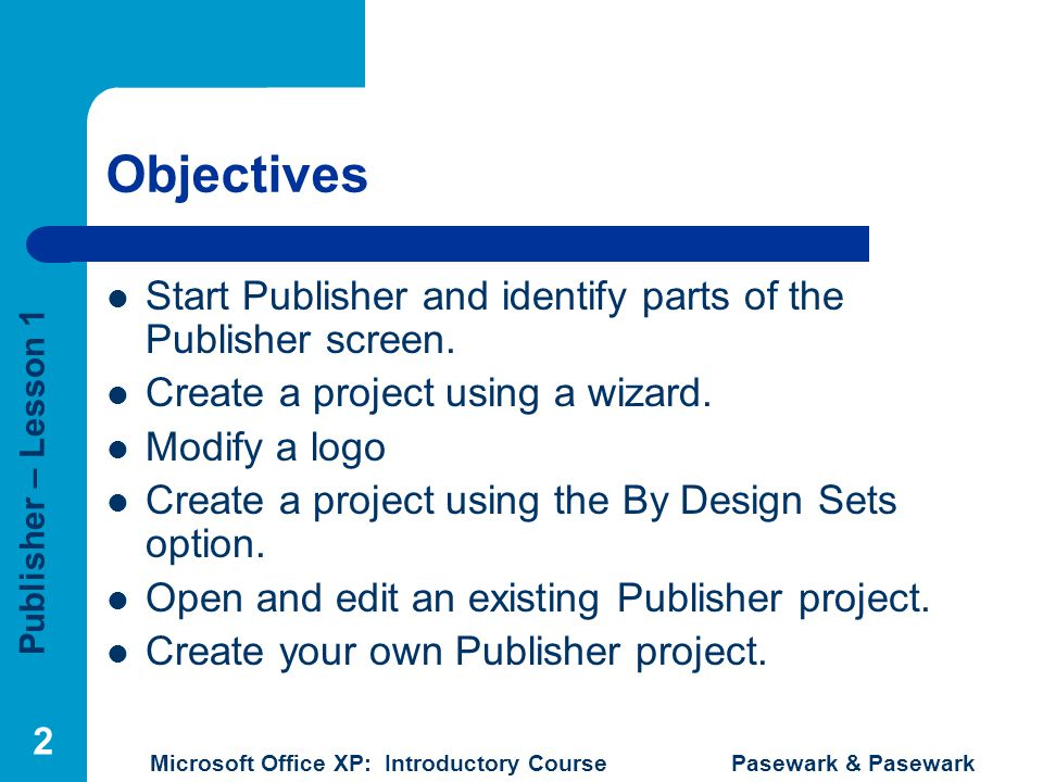 Objectives Start Publisher and identify parts of the Publisher screen.