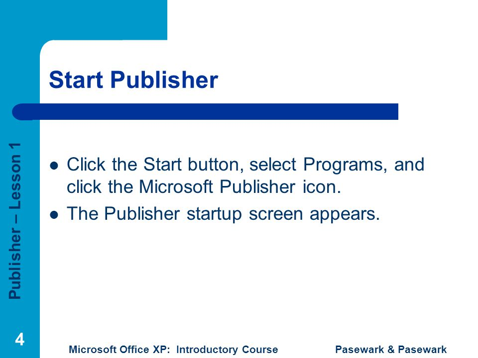 Start Publisher Click the Start button, select Programs, and click the Microsoft Publisher icon.