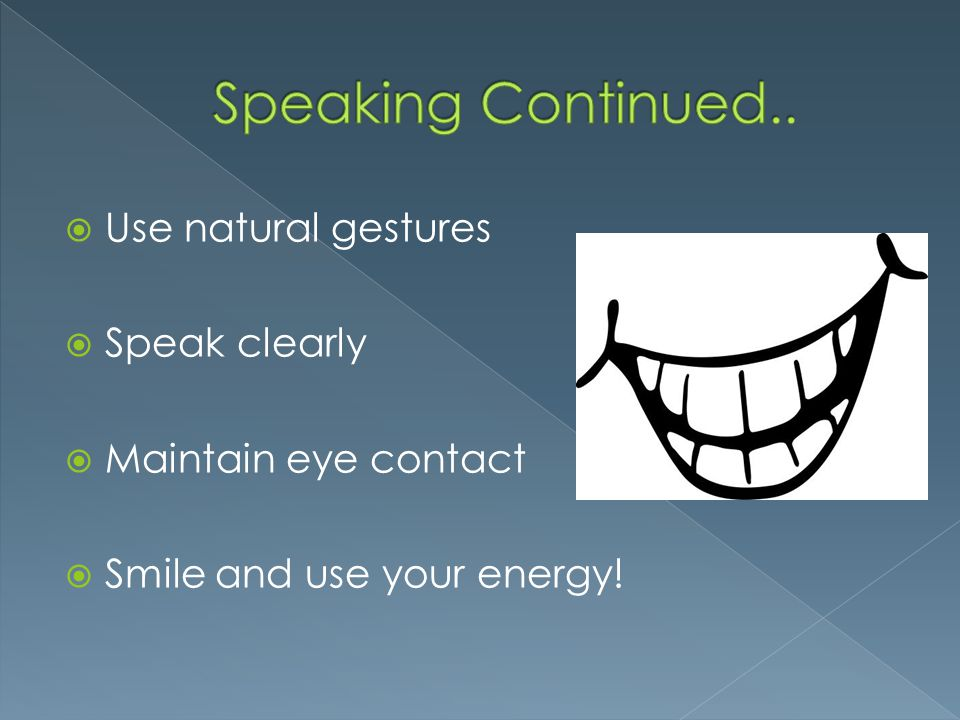 Speaking Continued.. Use natural gestures Speak clearly