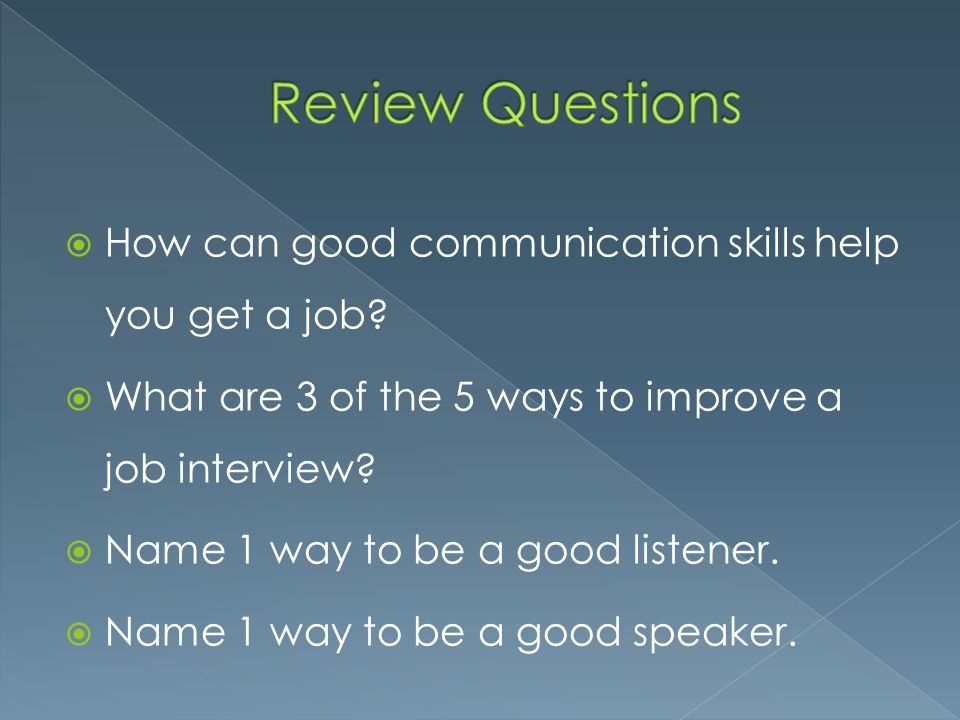 Review Questions How can good communication skills help you get a job