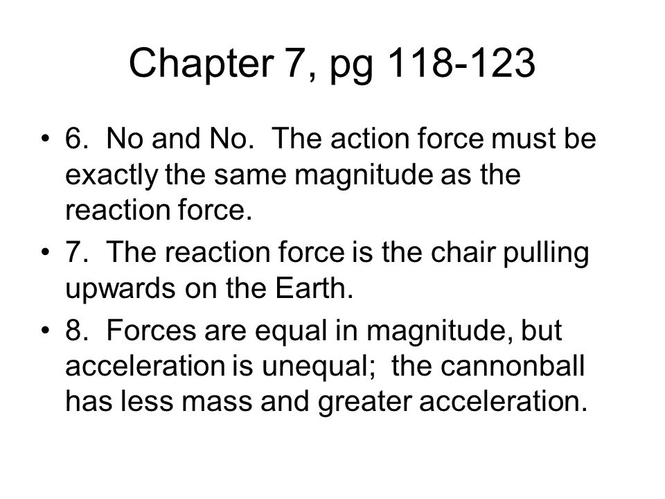 Chapter 7, pg 118-123 6. No and No. The action force must be exactly the same magnitude as the reaction force.