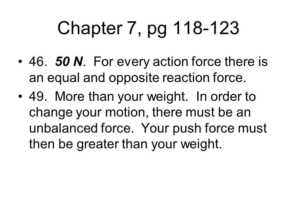 Chapter 7, pg N. For every action force there is an equal and opposite reaction force.