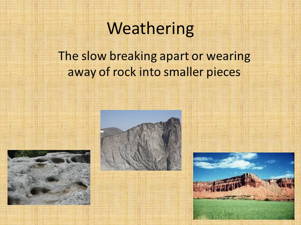Weathering The slow breaking apart or wearing