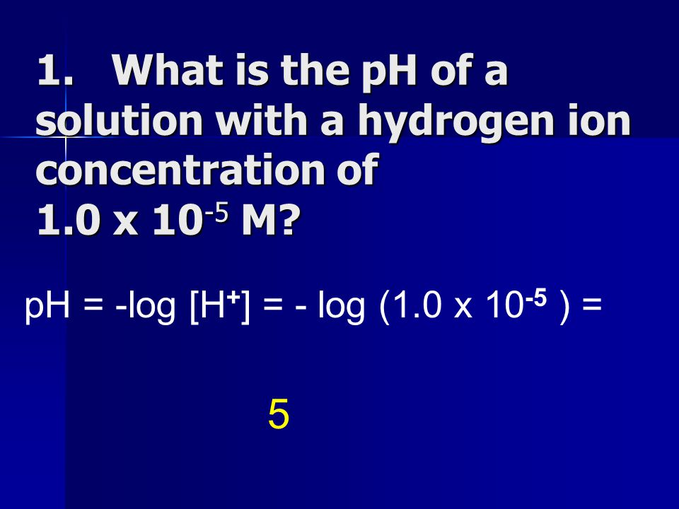 1. What is the pH of a solution with a hydrogen ion concentration of 1