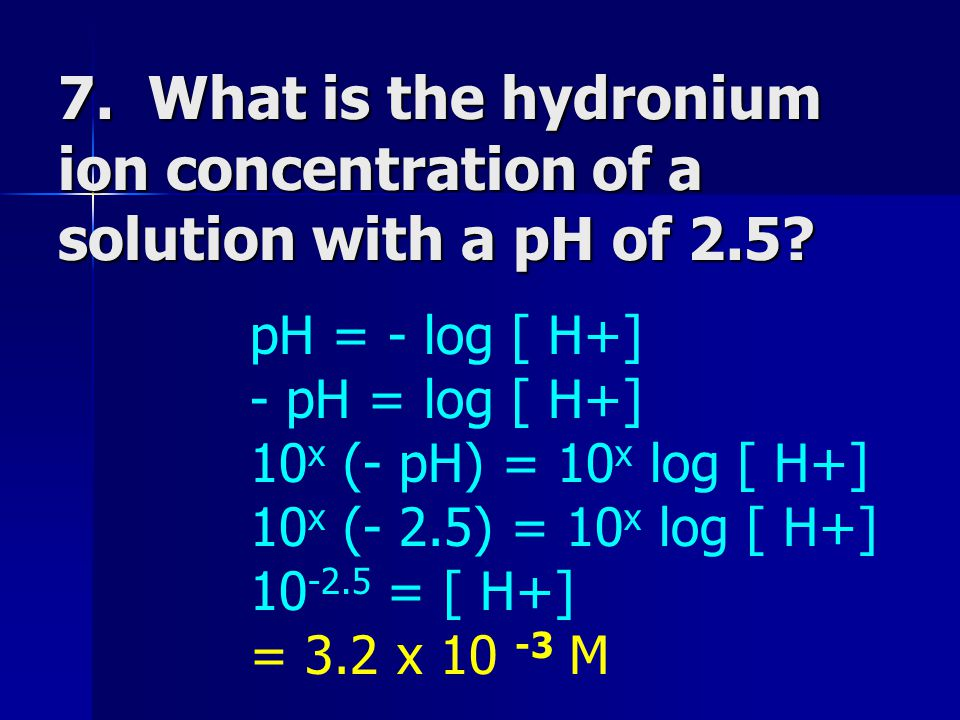 7. What is the hydronium ion concentration of a solution with a pH of 2.5