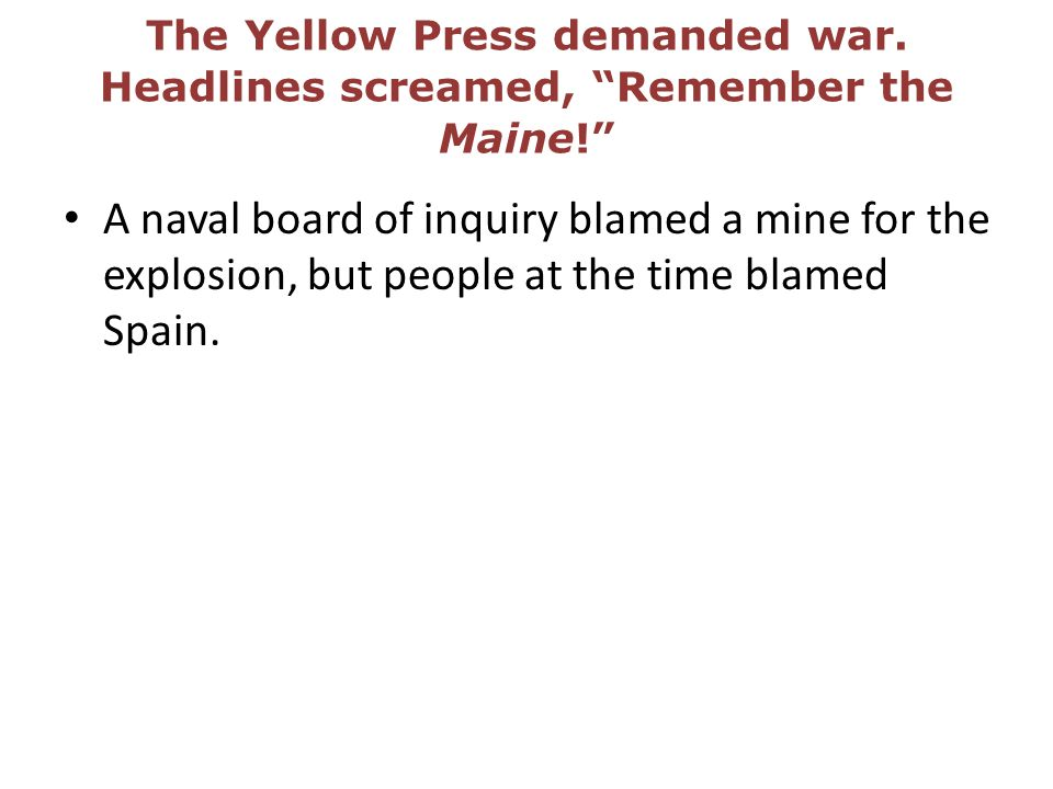 The Yellow Press demanded war. Headlines screamed, Remember the Maine