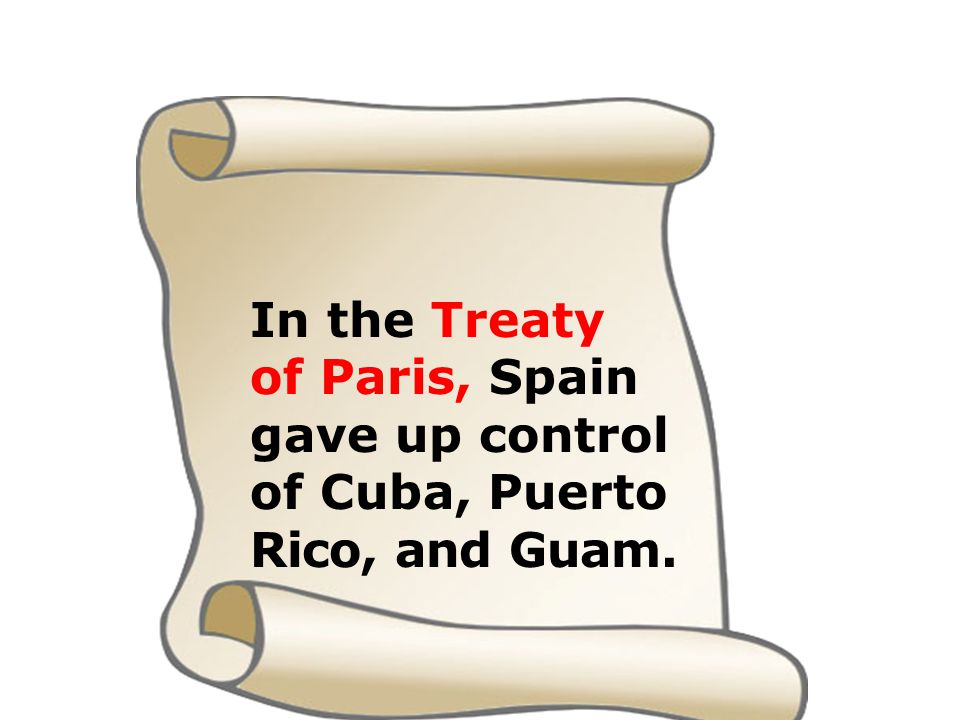 In the Treaty of Paris, Spain gave up control of Cuba, Puerto Rico, and Guam.