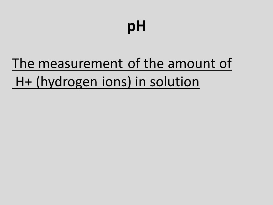 pH The measurement of the amount of H+ (hydrogen ions) in solution