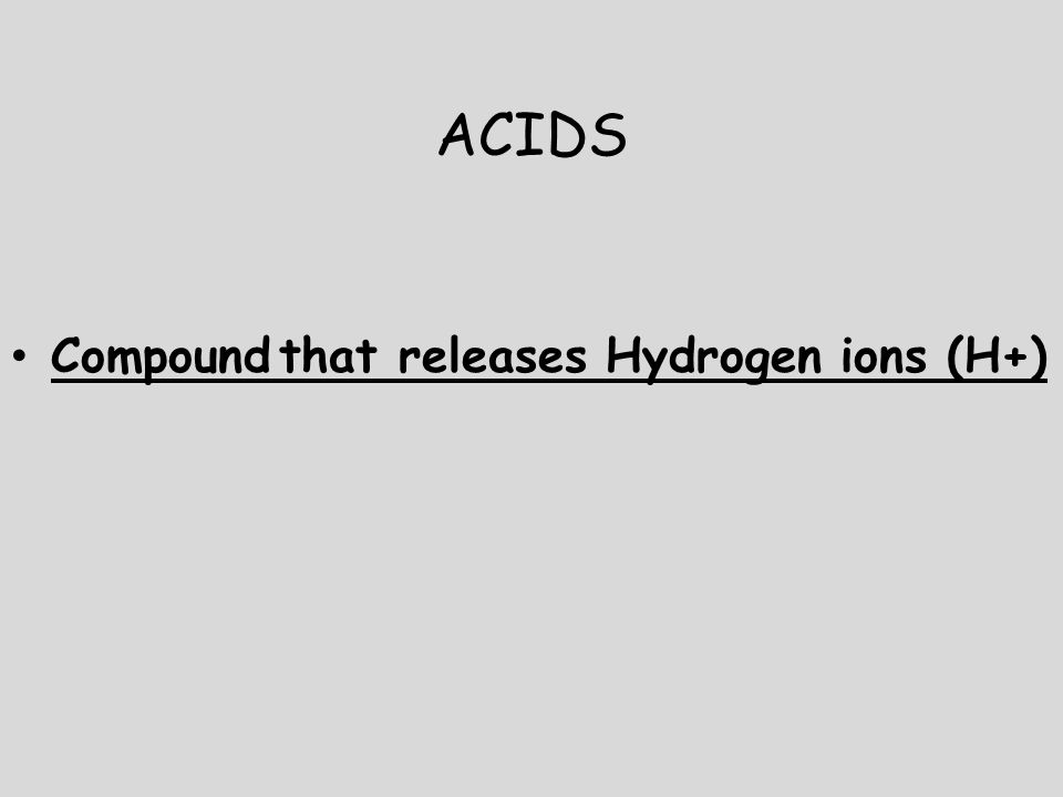 ACIDS Compound that releases Hydrogen ions (H+)