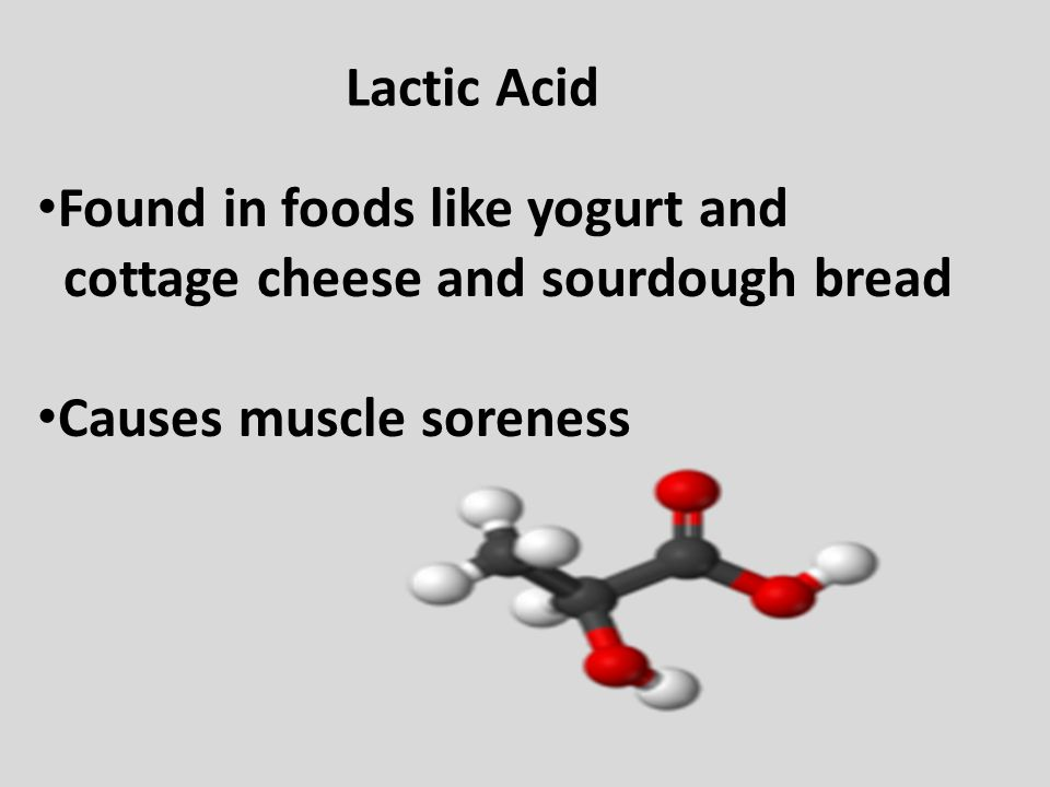 Lactic Acid Found in foods like yogurt and. cottage cheese and sourdough bread.