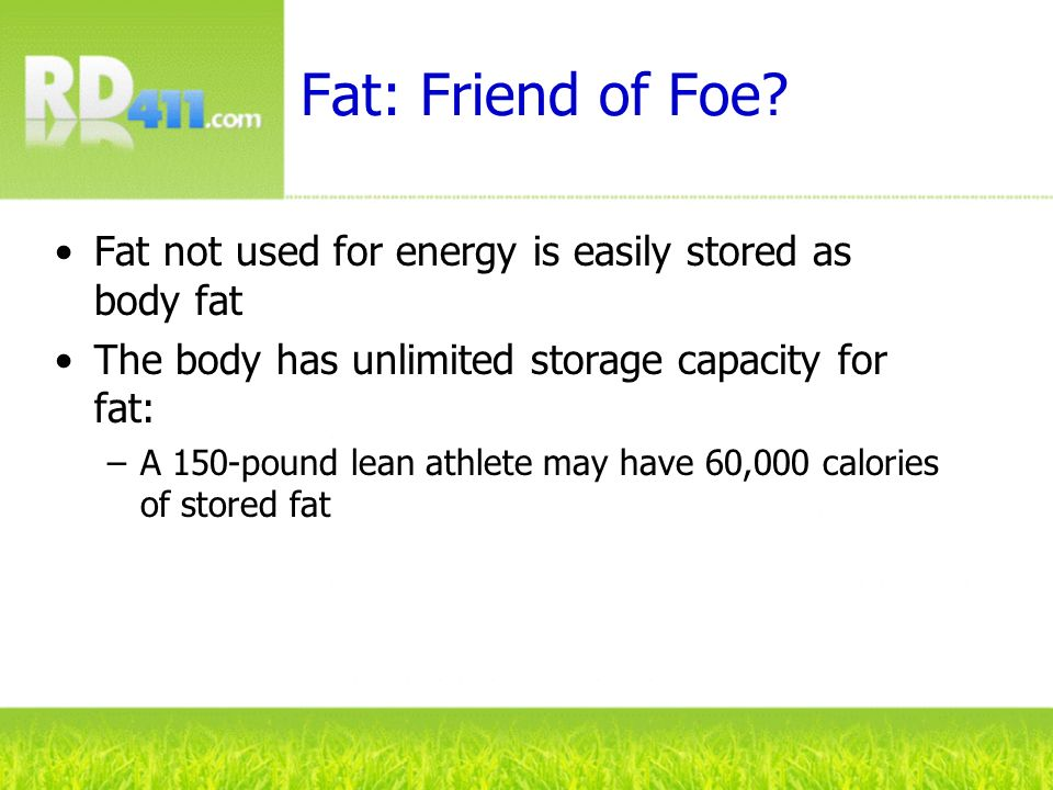 Fat: Friend of Foe Fat not used for energy is easily stored as body fat. The body has unlimited storage capacity for fat: