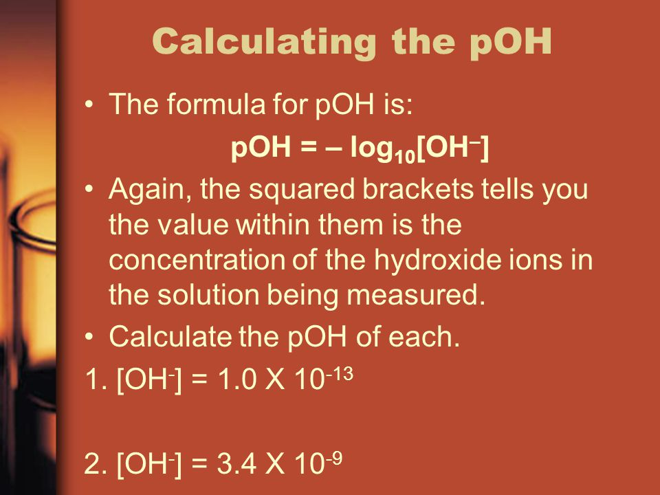 Calculating the pOH The formula for pOH is: pOH = – log10[OH–]