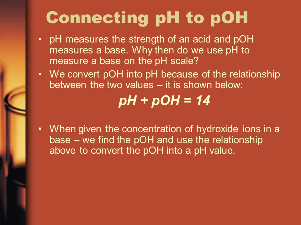 Connecting pH to pOH pH + pOH = 14