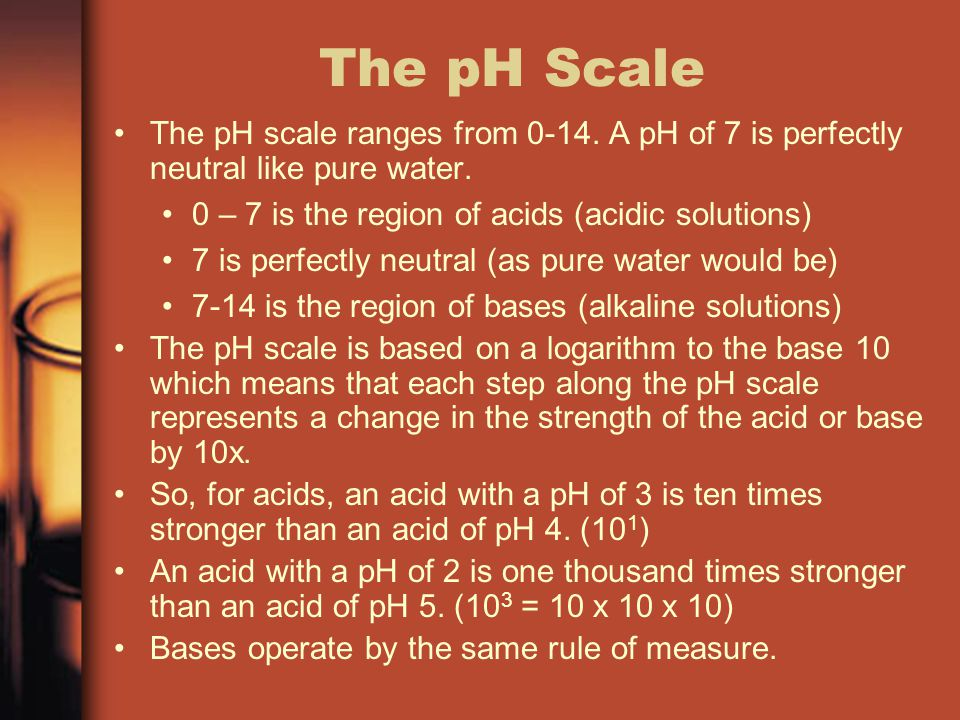 The pH Scale The pH scale ranges from A pH of 7 is perfectly neutral like pure water. 0 – 7 is the region of acids (acidic solutions)