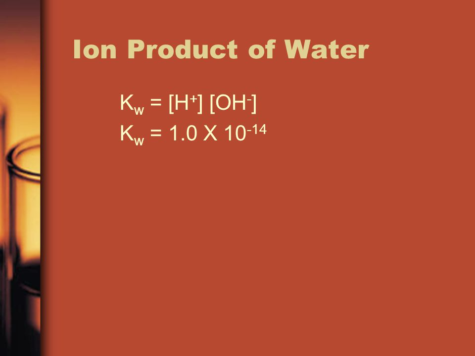 Ion Product of Water Kw = [H+] [OH-] Kw = 1.0 X 10-14
