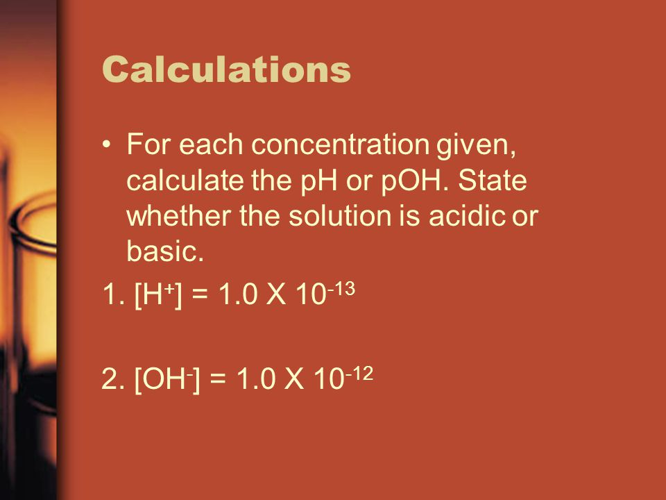 Calculations For each concentration given, calculate the pH or pOH. State whether the solution is acidic or basic.