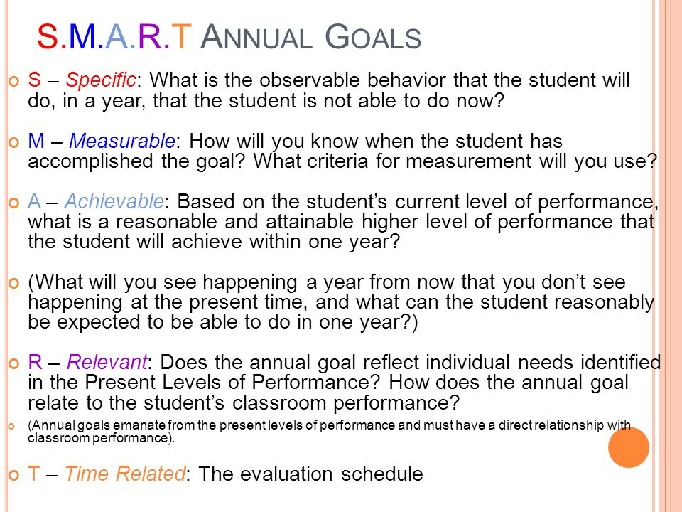 S.M.A.R.T Annual Goals S – Specific: What is the observable behavior that the student will do, in a year, that the student is not able to do now