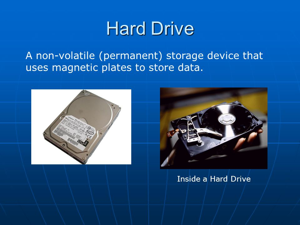 Hard Drive A non-volatile (permanent) storage device that uses magnetic plates to store data.