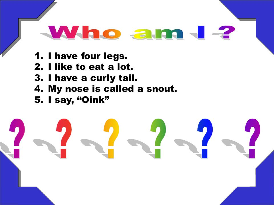 Who am I I have four legs. I like to eat a lot.